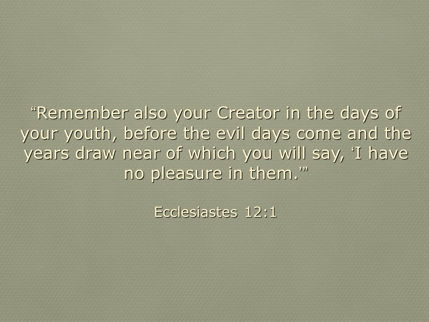 Remember also your Creator in the days of your youth, before the evil days come and the years draw near of which you will say, 'I have no pleasure in them.'