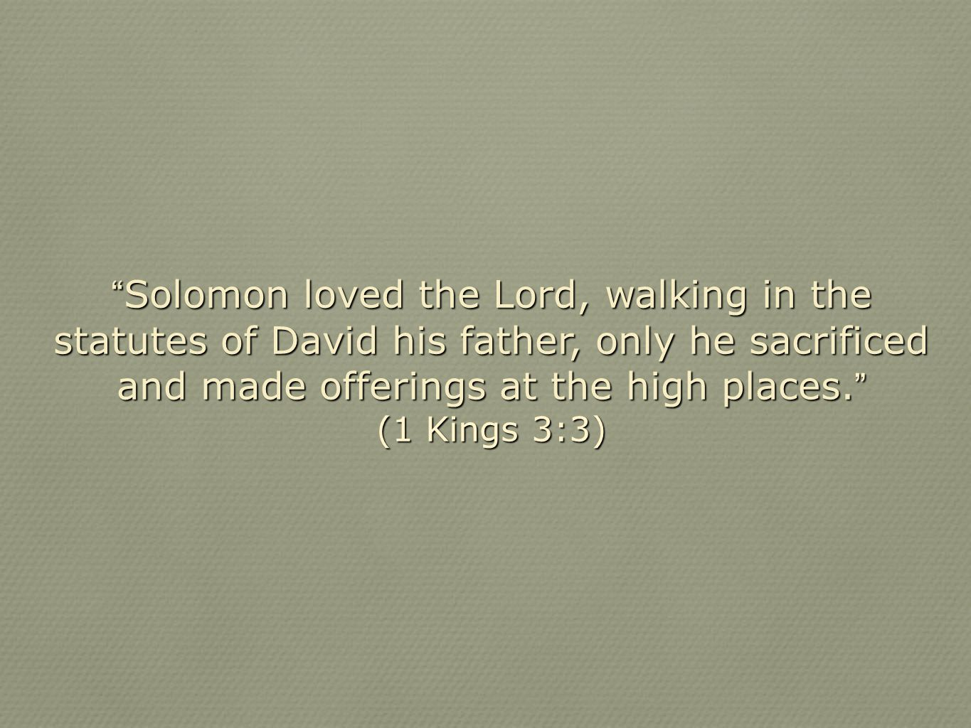 Solomon loved the Lord, walking in the statutes of David his father, only he sacrificed and made offerings at the high places.