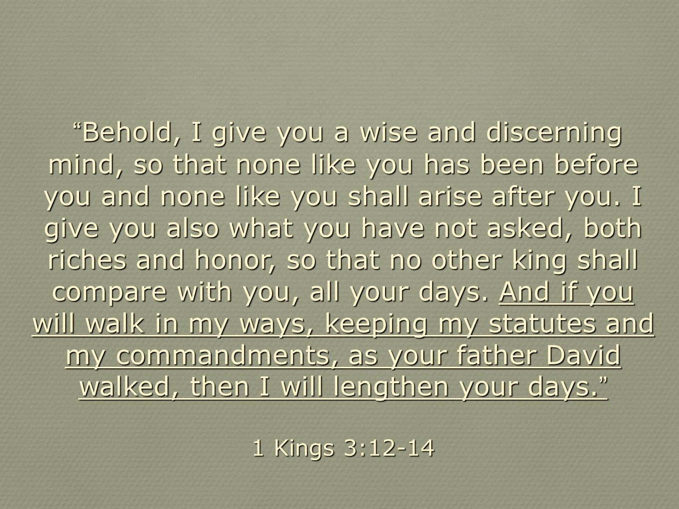 Behold, I give you a wise and discerning mind, so that none like you has been before you and none like you shall arise after you. I give you also what you have not asked, both riches and honor, so that no other king shall compare with you, all your days. And if you will walk in my ways, keeping my statutes and my commandments, as your father David walked, then I will lengthen your days.