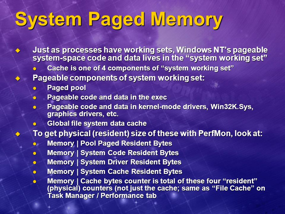 System Paged Memory Just as processes have working sets, Windows NT's pageable system-space code and data lives in the system working set