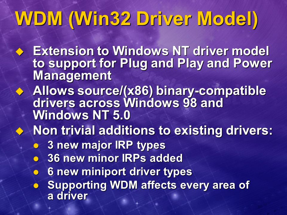 WDM (Win32 Driver Model) Extension to Windows NT driver model to support for Plug and Play and Power Management.