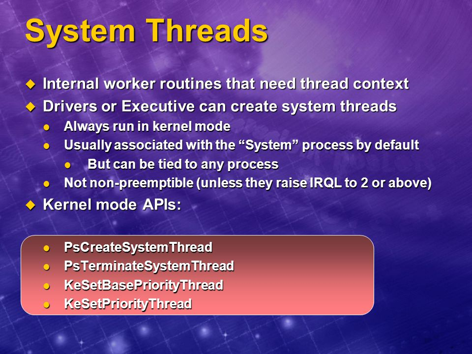 System Threads Internal worker routines that need thread context