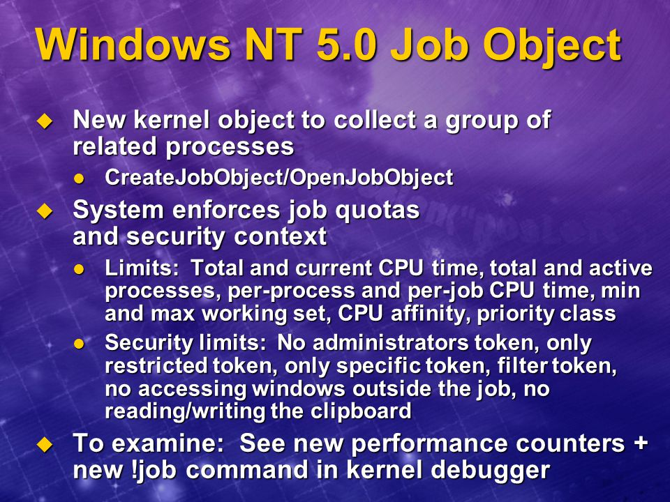 Windows NT 5.0 Job Object New kernel object to collect a group of related processes. CreateJobObject/OpenJobObject.