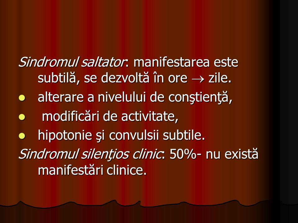 Sindromul saltator: manifestarea este subtilă, se dezvoltă în ore  zile.