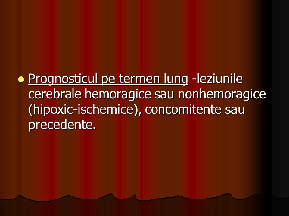 Prognosticul pe termen lung -leziunile cerebrale hemoragice sau nonhemoragice (hipoxic-ischemice), concomitente sau precedente.