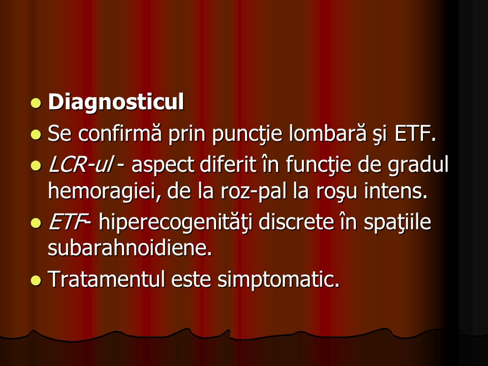 Diagnosticul Se confirmă prin puncţie lombară şi ETF. LCR-ul - aspect diferit în funcţie de gradul hemoragiei, de la roz-pal la roşu intens.