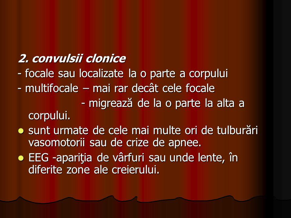 2. convulsii clonice - focale sau localizate la o parte a corpului. - multifocale – mai rar decât cele focale.