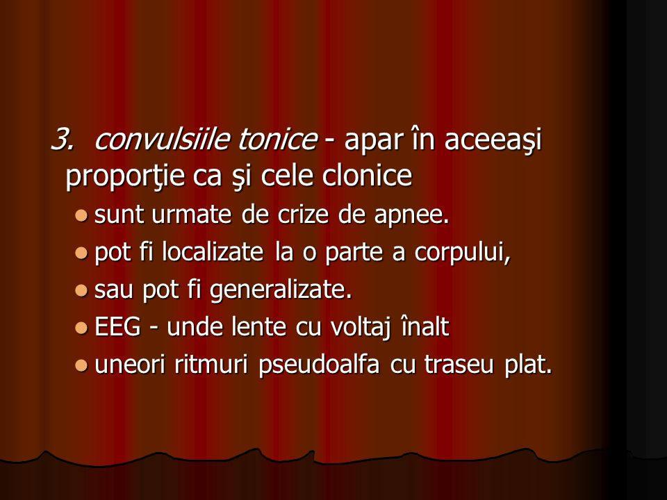 3. convulsiile tonice - apar în aceeaşi proporţie ca şi cele clonice