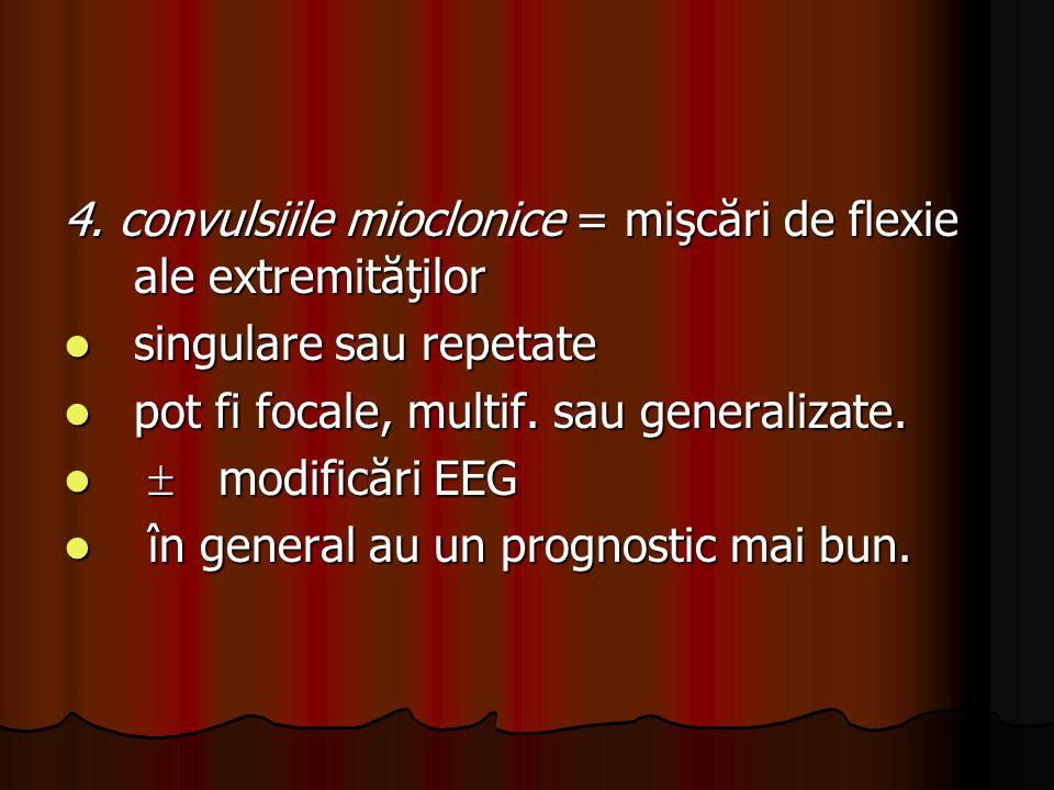 4. convulsiile mioclonice = mişcări de flexie ale extremităţilor