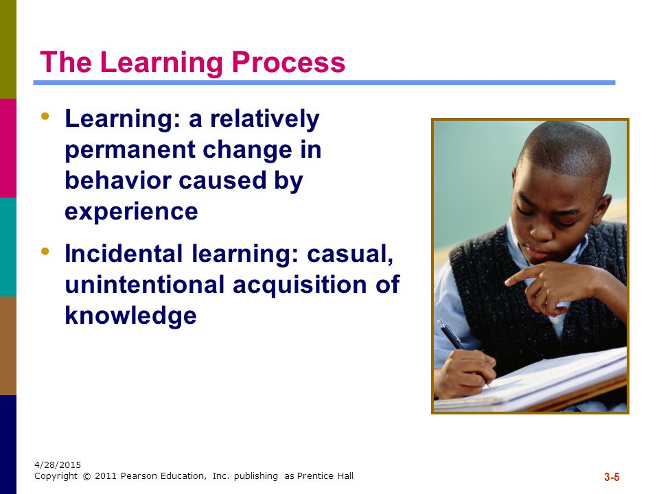 The Learning Process Learning: a relatively permanent change in behavior caused by experience.