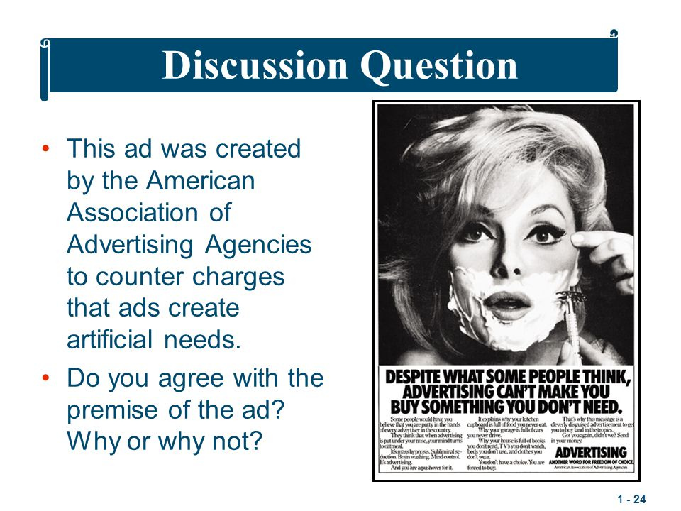 Discussion Question This ad was created by the American Association of Advertising Agencies to counter charges that ads create artificial needs.