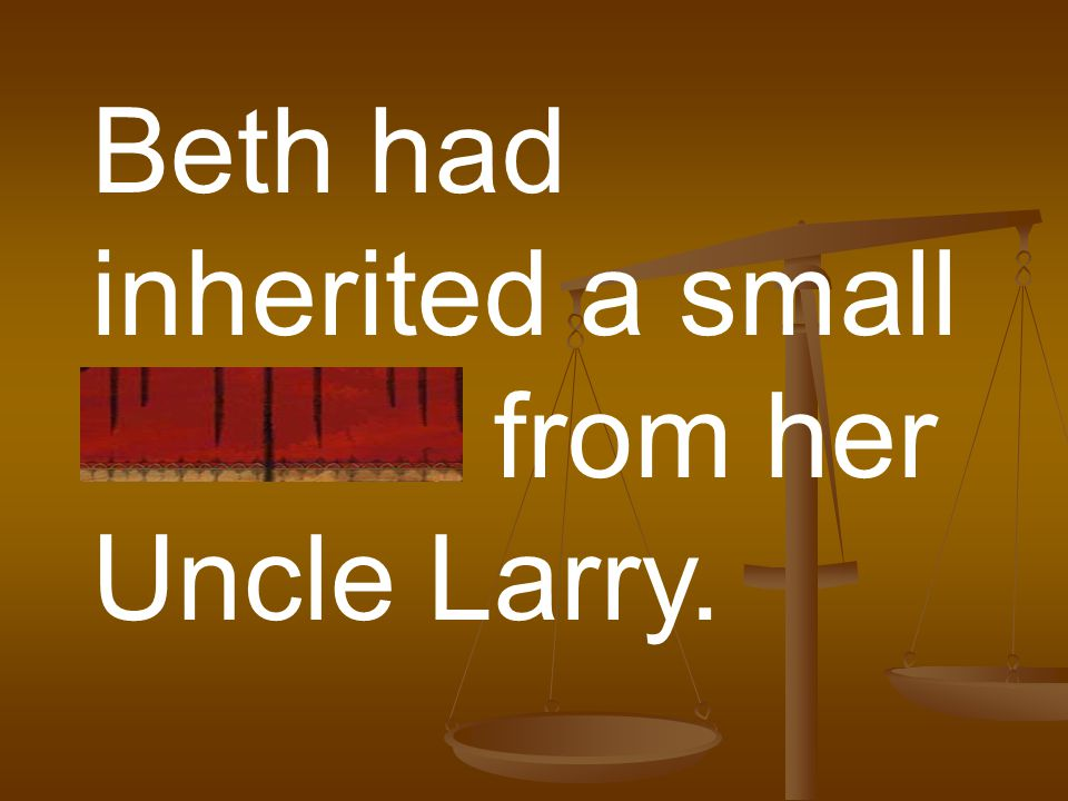 Beth had inherited a small fortune from her Uncle Larry.