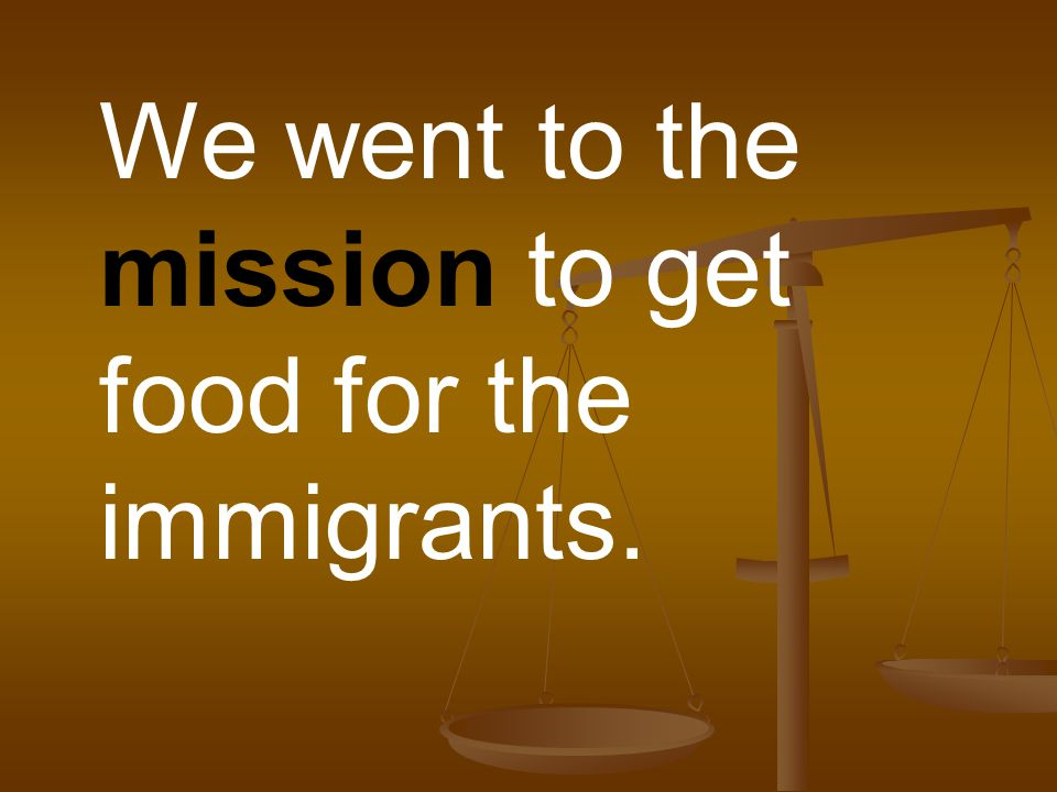 We went to the mission to get food for the immigrants.