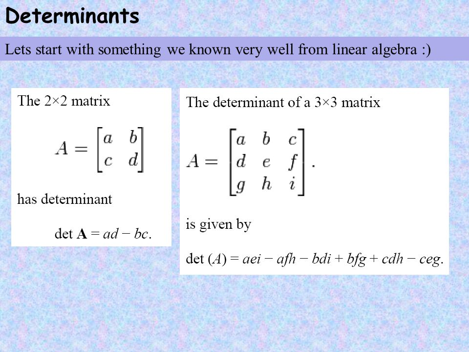 Determinants Lets start with something we known very well from linear algebra :)