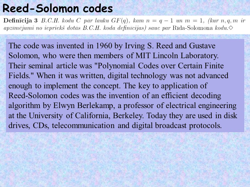 Reed-Solomon codes The code was invented in 1960 by Irving S. Reed and Gustave. Solomon, who were then members of MIT Lincoln Laboratory.