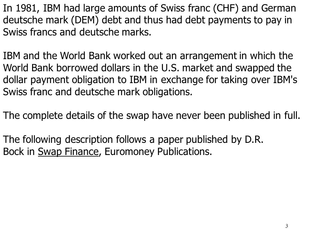 In 1981, IBM had large amounts of Swiss franc (CHF) and German deutsche mark (DEM) debt and thus had debt payments to pay in Swiss francs and deutsche marks.