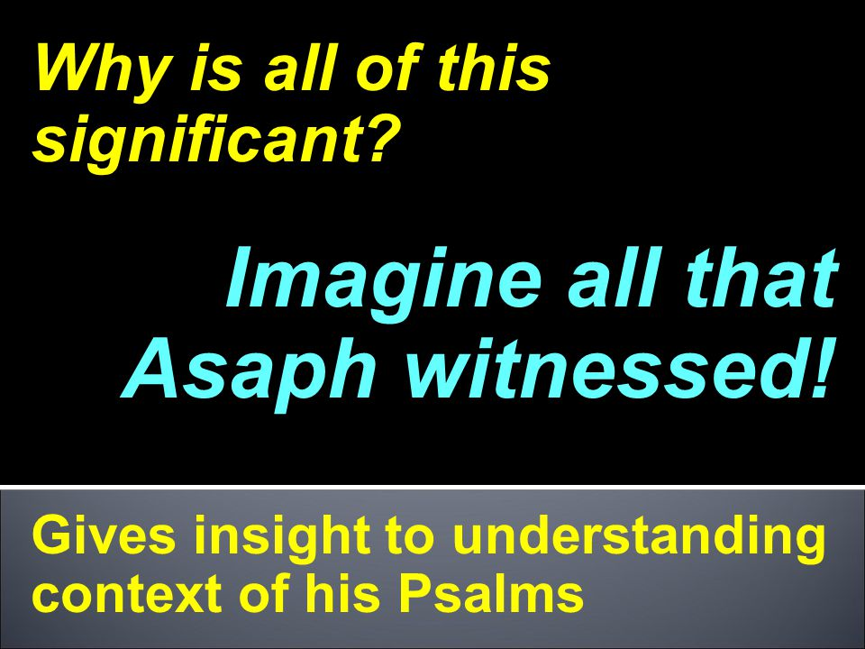 Imagine all that Asaph witnessed!