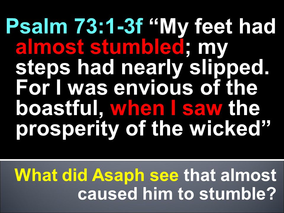 Psalm 73:1-3f My feet had almost stumbled; my steps had nearly slipped. For I was envious of the boastful, when I saw the prosperity of the wicked