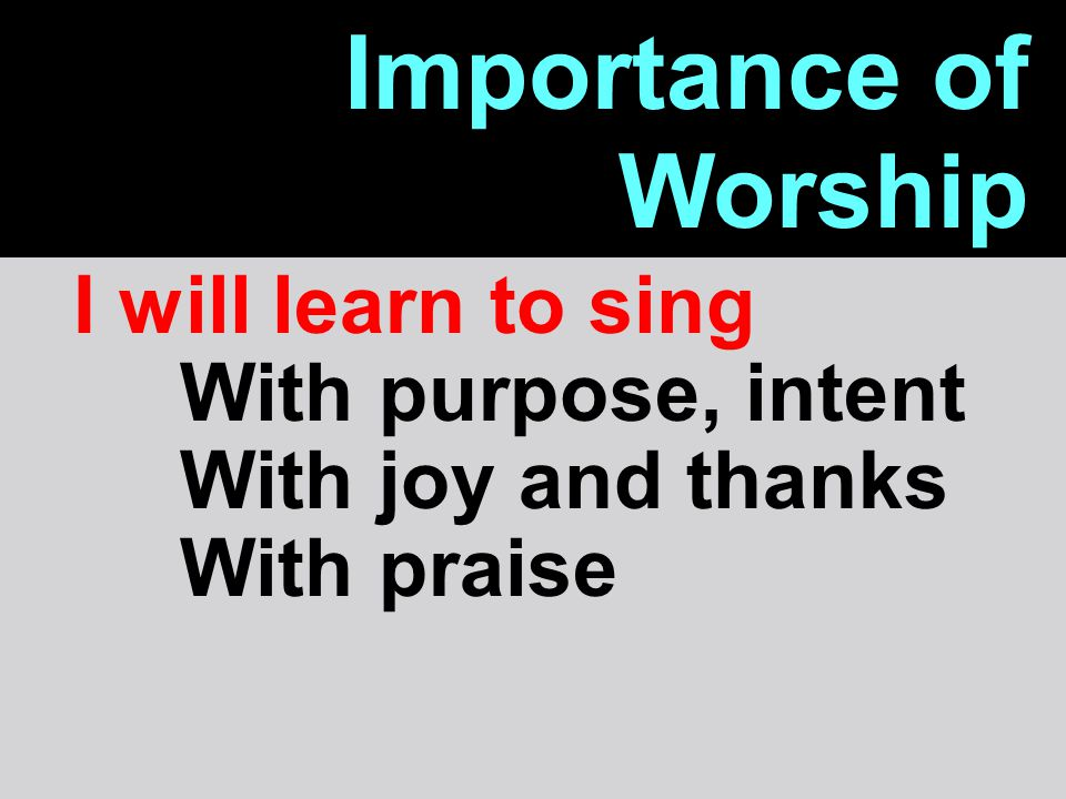 Importance of Worship I will learn to sing With purpose, intent