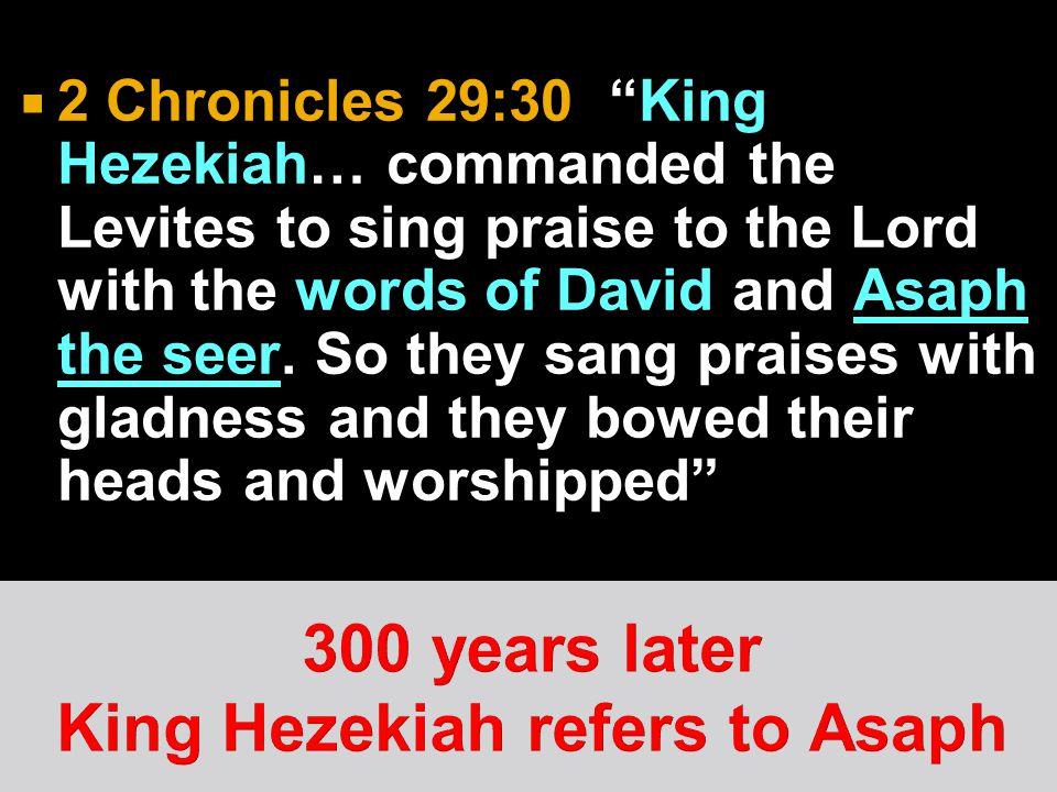 300 years later King Hezekiah refers to Asaph