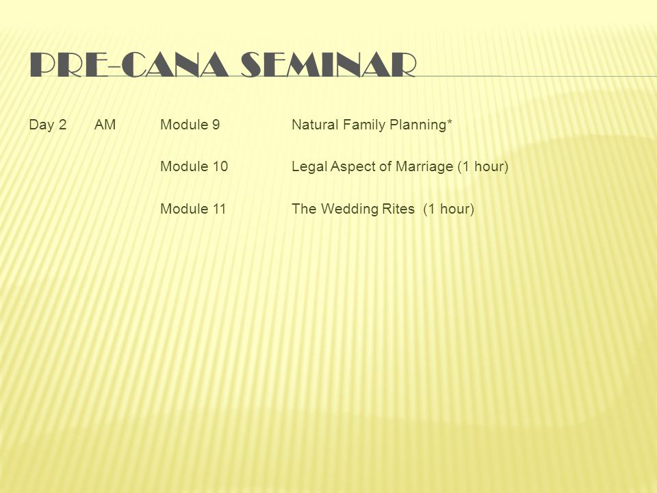 Pre-Cana Seminar Day 2 AM Module 9 Natural Family Planning* Module 10 Legal Aspect of Marriage (1 hour) Module 11 The Wedding Rites (1 hour)