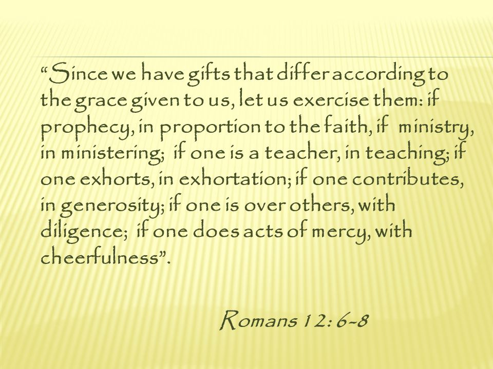 Since we have gifts that differ according to the grace given to us, let us exercise them: if prophecy, in proportion to the faith, if ministry, in ministering; if one is a teacher, in teaching; if one exhorts, in exhortation; if one contributes, in generosity; if one is over others, with diligence; if one does acts of mercy, with cheerfulness .