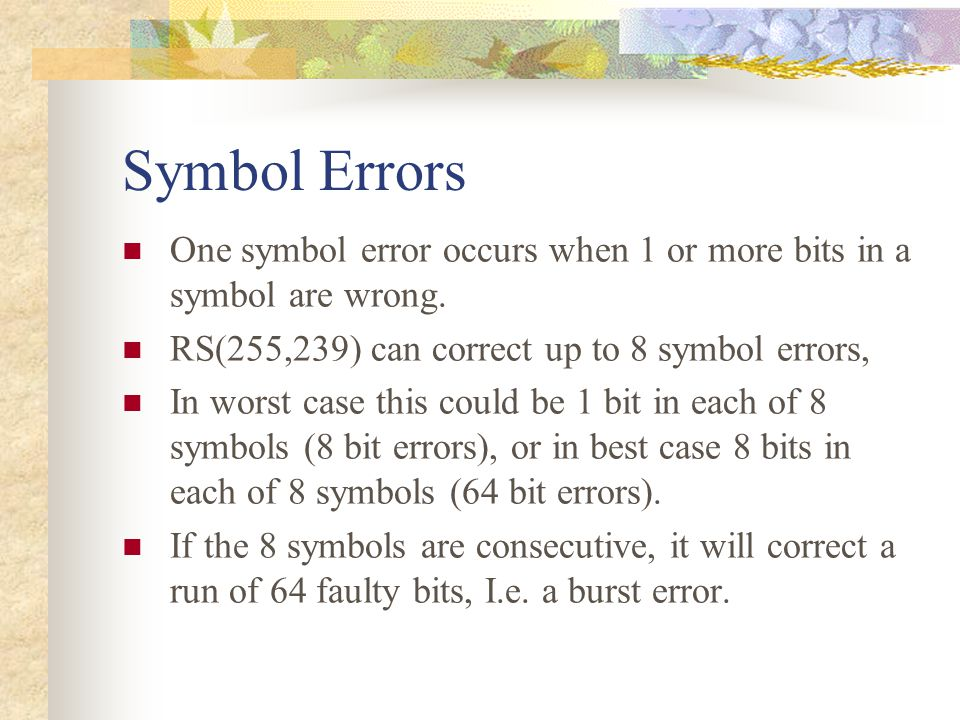 Symbol Errors One symbol error occurs when 1 or more bits in a symbol are wrong. RS(255,239) can correct up to 8 symbol errors,