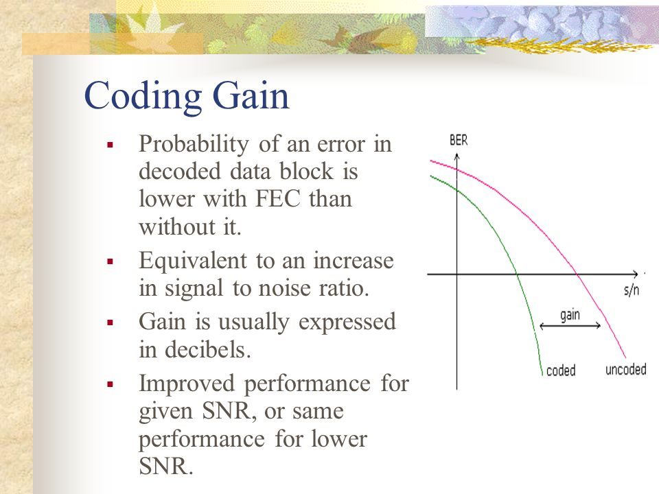 Coding Gain Probability of an error in decoded data block is lower with FEC than without it. Equivalent to an increase in signal to noise ratio.