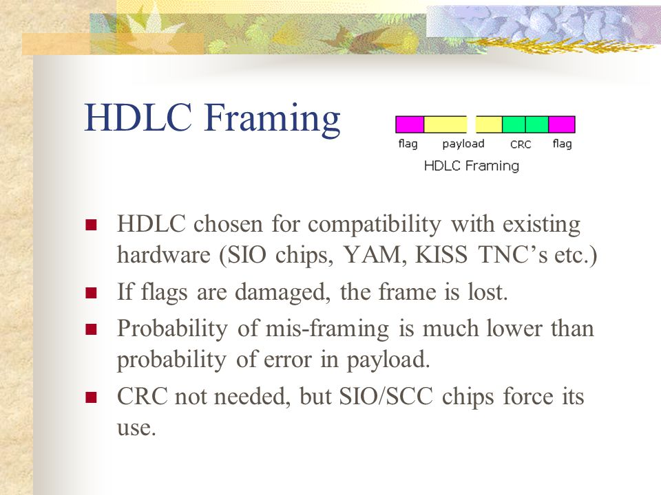 HDLC Framing HDLC chosen for compatibility with existing hardware (SIO chips, YAM, KISS TNC's etc.)