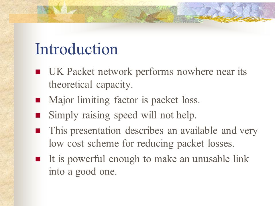 Introduction UK Packet network performs nowhere near its theoretical capacity. Major limiting factor is packet loss.