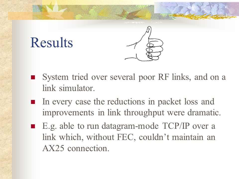 Results System tried over several poor RF links, and on a link simulator.