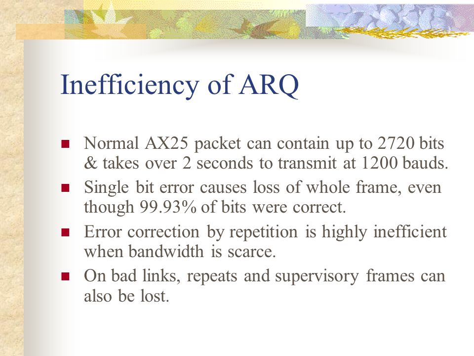 Inefficiency of ARQ Normal AX25 packet can contain up to 2720 bits & takes over 2 seconds to transmit at 1200 bauds.