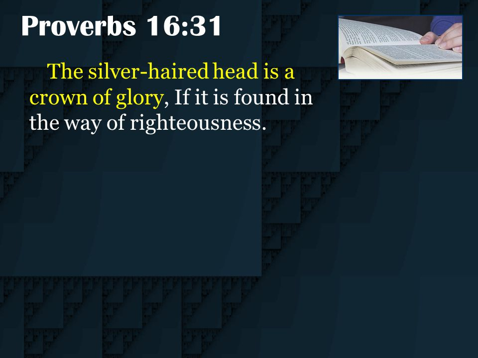 Proverbs 16:31 The silver-haired head is a crown of glory, If it is found in the way of righteousness.