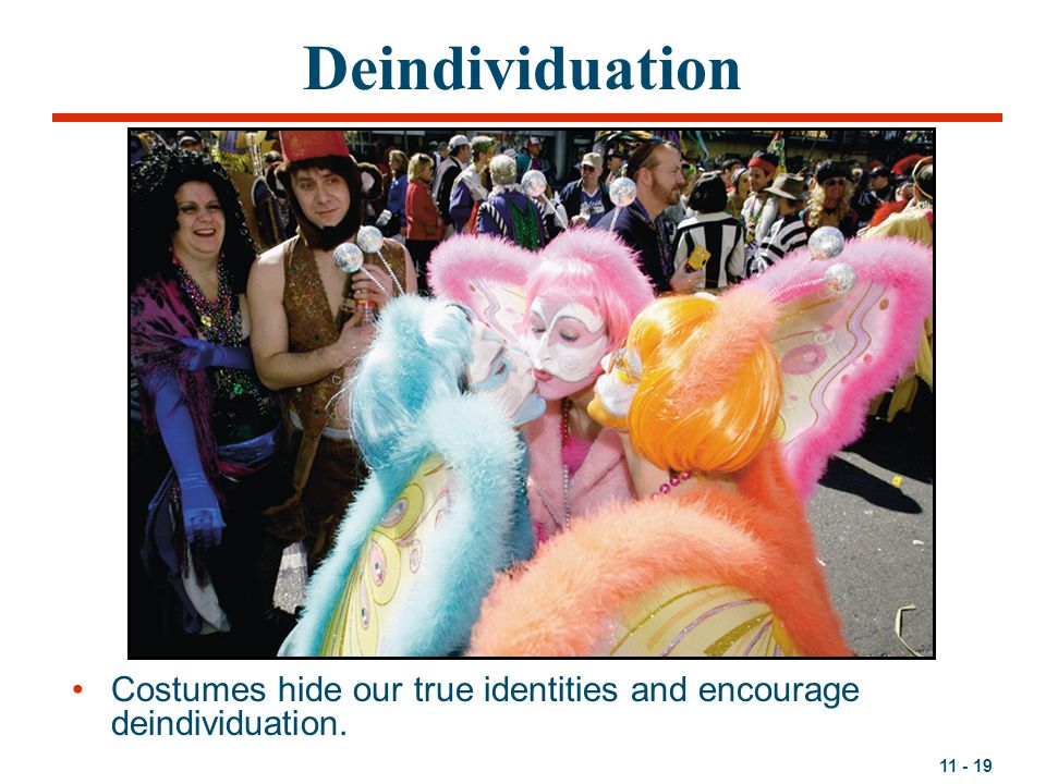 Deindividuation Costumes hide our true identities and encourage deindividuation.