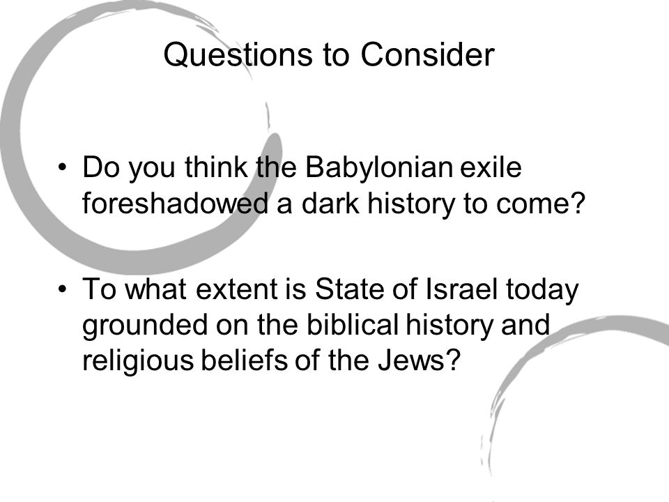 Questions to Consider Do you think the Babylonian exile foreshadowed a dark history to come