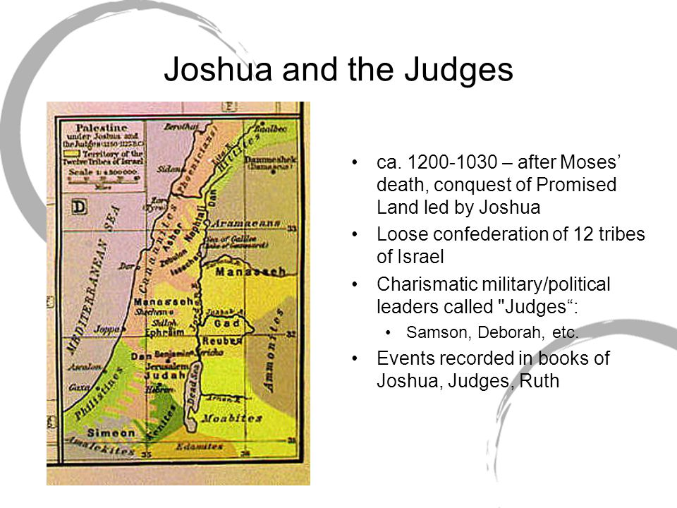 Joshua and the Judges ca. 1200-1030 – after Moses' death, conquest of Promised Land led by Joshua. Loose confederation of 12 tribes of Israel.