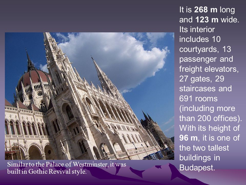 It is 268 m long and 123 m wide. Its interior includes 10 courtyards, 13 passenger and freight elevators, 27 gates, 29 staircases and 691 rooms (including more than 200 offices). With its height of 96 m, it is one of the two tallest buildings in Budapest.