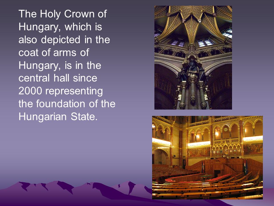 The Holy Crown of Hungary, which is also depicted in the coat of arms of Hungary, is in the central hall since 2000 representing the foundation of the Hungarian State.