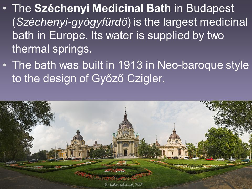 The Széchenyi Medicinal Bath in Budapest (Széchenyi-gyógyfürdő) is the largest medicinal bath in Europe. Its water is supplied by two thermal springs.