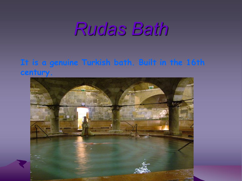 Rudas Bath It is a genuine Turkish bath. Built in the 16th century.