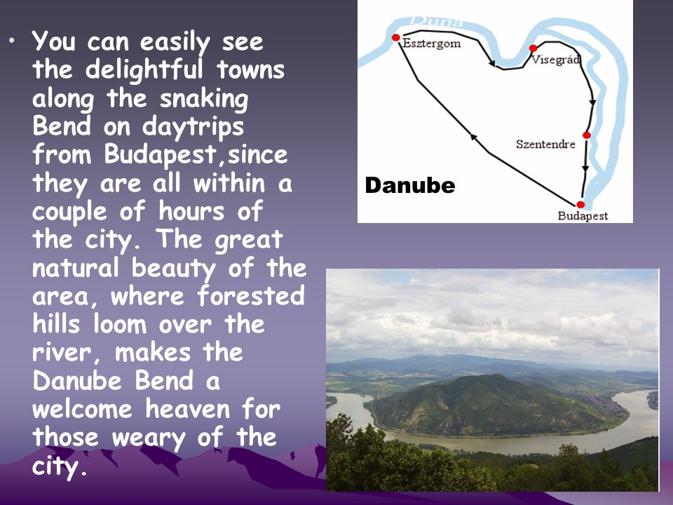 You can easily see the delightful towns along the snaking Bend on daytrips from Budapest,since they are all within a couple of hours of the city. The great natural beauty of the area, where forested hills loom over the river, makes the Danube Bend a welcome heaven for those weary of the city.