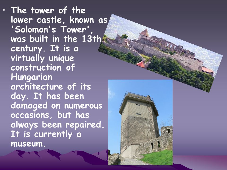 The tower of the lower castle, known as Solomon s Tower , was built in the 13th century.