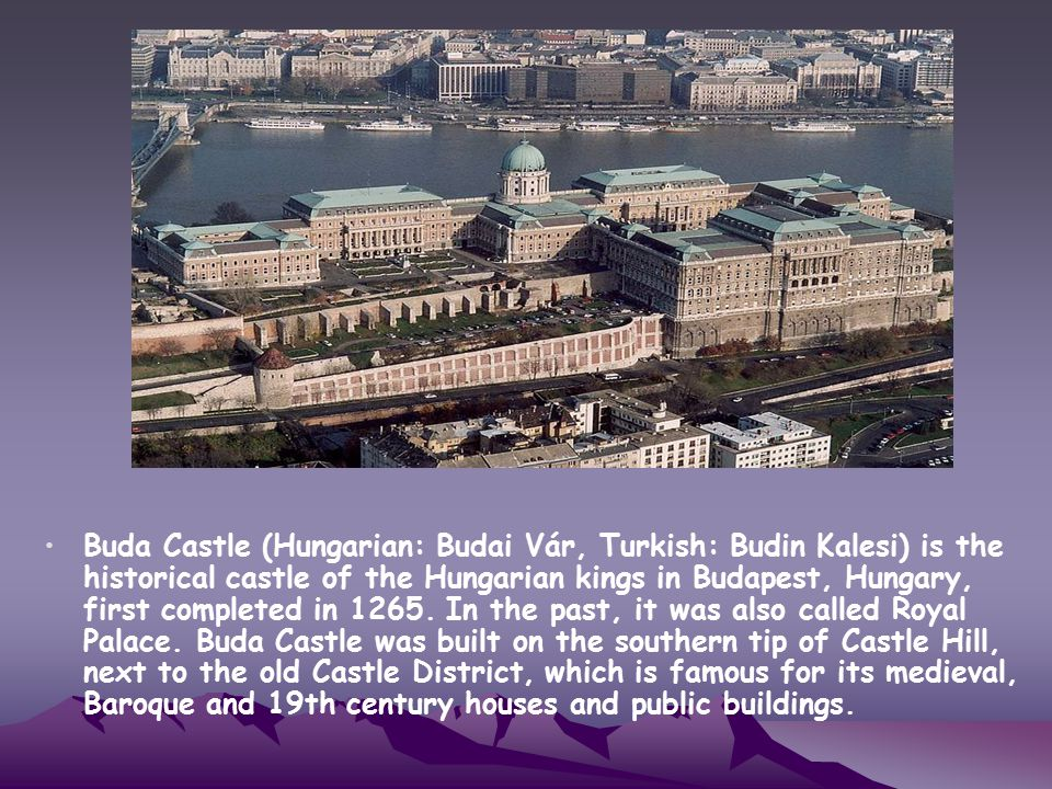 Buda Castle (Hungarian: Budai Vár, Turkish: Budin Kalesi) is the historical castle of the Hungarian kings in Budapest, Hungary, first completed in 1265.