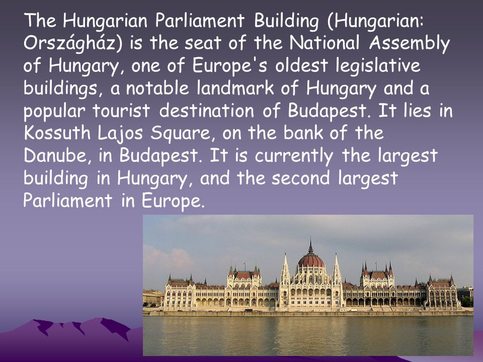 The Hungarian Parliament Building (Hungarian: Országház) is the seat of the National Assembly of Hungary, one of Europe s oldest legislative buildings, a notable landmark of Hungary and a popular tourist destination of Budapest.