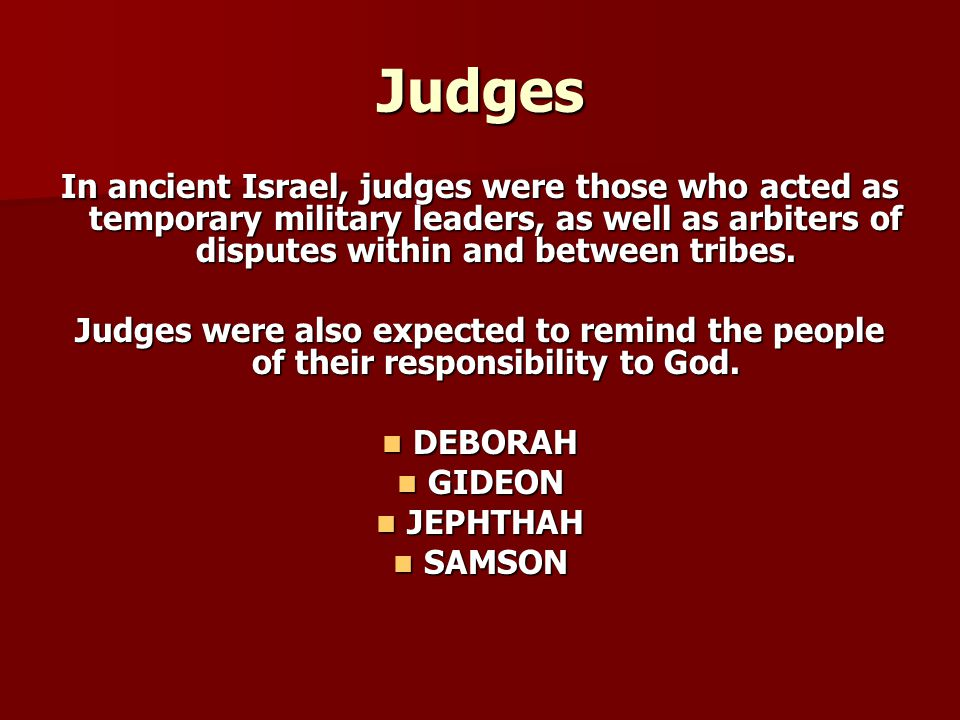 Judges In ancient Israel, judges were those who acted as temporary military leaders, as well as arbiters of disputes within and between tribes.