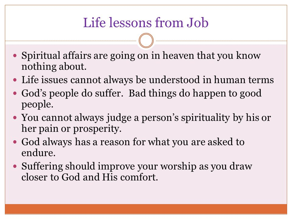 Life lessons from Job Spiritual affairs are going on in heaven that you know nothing about. Life issues cannot always be understood in human terms.