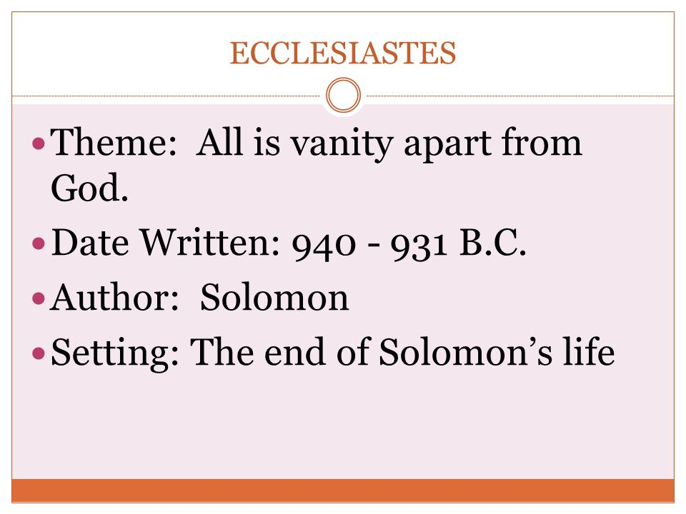 Theme: All is vanity apart from God. Date Written: 940 - 931 B.C.