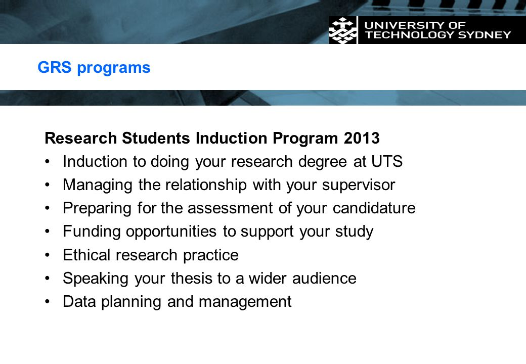 GRS programs Research Students Induction Program 2013. Induction to doing your research degree at UTS.