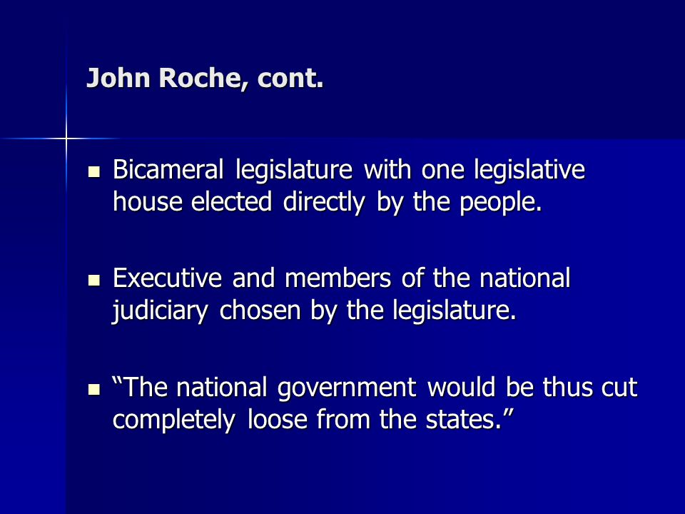 John Roche, cont. Bicameral legislature with one legislative house elected directly by the people.