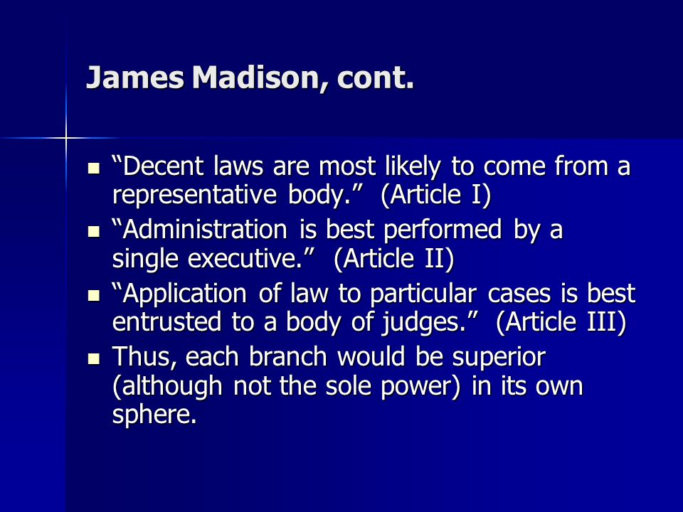 James Madison, cont. Decent laws are most likely to come from a representative body. (Article I)